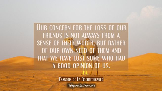 Our concern for the loss of our friends is not always from a sense of their worth but rather of our