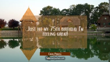 Just hit my 75th birthday I'm feeling great! Colin Powell Quotes