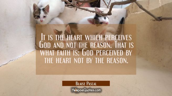 It is the heart which perceives God and not the reason. That is what faith is: God perceived by the