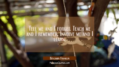 Tell me and I forget. Teach me and I remember. Involve me and I learn. Benjamin Franklin Quotes
