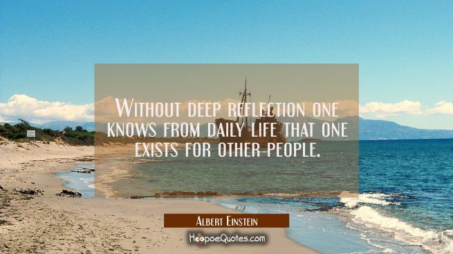 Without deep reflection one knows from daily life that one exists for other people.