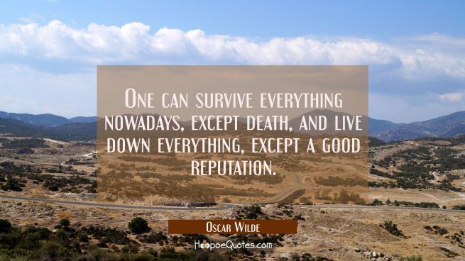 One can survive everything nowadays except death and live down everything except a good reputation.