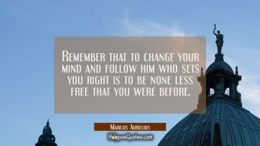 Remember that to change your mind and follow him who sets you right is to be none less free that yo Marcus Aurelius Quotes