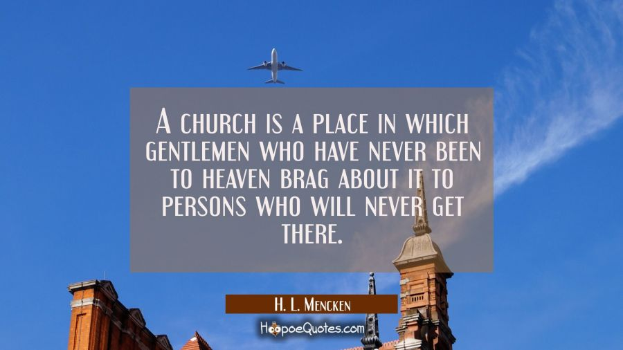 A church is a place in which gentlemen who have never been to heaven brag about it to persons who w H. L. Mencken Quotes