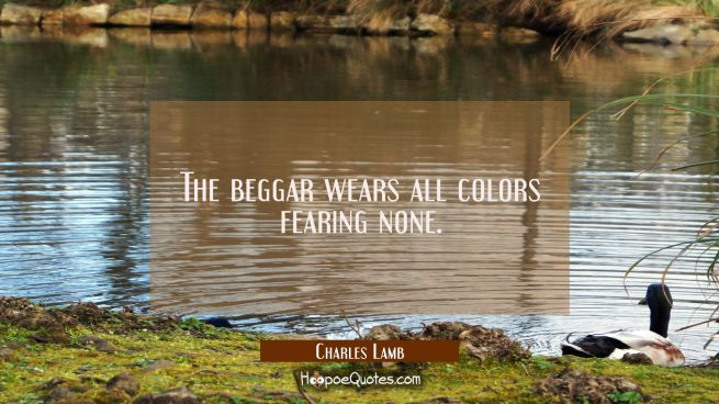 The beggar wears all colors fearing none.