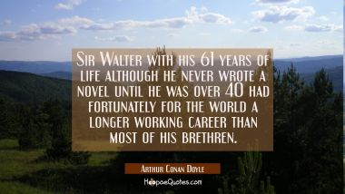 Sir Walter with his 61 years of life although he never wrote a novel until he was over 40 had fortu