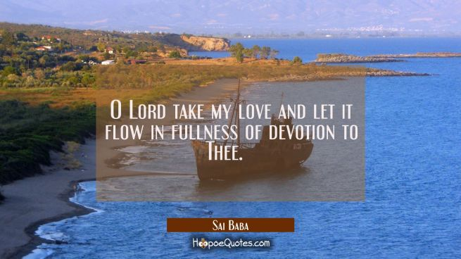O Lord take my love and let it flow in fullness of devotion to Thee.