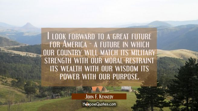 I look forward to a great future for America - a future in which our country will match its militar
