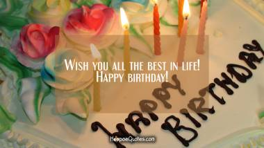 Wish you all the best in life! Happy birthday! Birthday Quotes