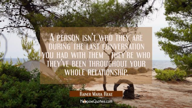 A person isn't who they are during the last conversation you had with them - they're who they've be
