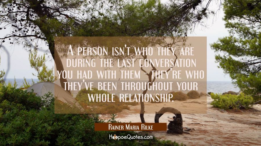 A person isn't who they are during the last conversation you had with them - they're who they've be Rainer Maria Rilke Quotes