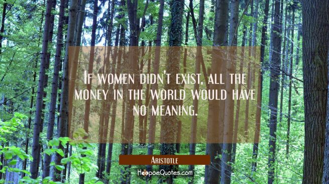 If women didn't exist all the money in the world would have no meaning.