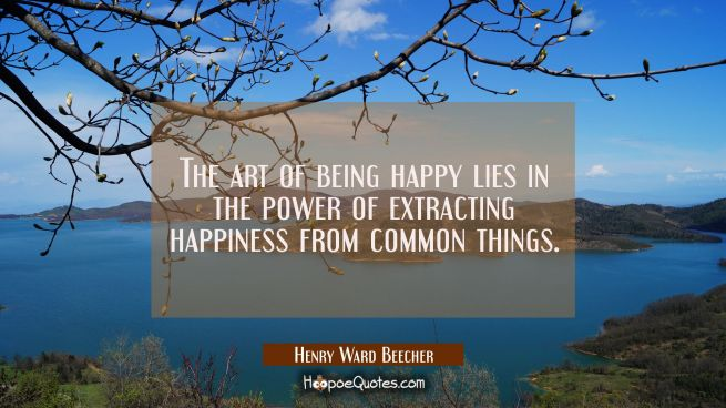 The art of being happy lies in the power of extracting happiness from common things.