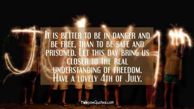 It is better to be in danger and be free, than to be safe and prisoned. Let this day bring us closer to the real understanding of freedom. Have a lovely 4th of July. Independence Day Quotes