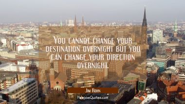 You cannot change your destination overnight but you can change your direction overnight. Jim Rohn Quotes
