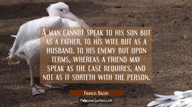 A man cannot speak to his son but as a father to his wife but as a husband to his enemy but upon te