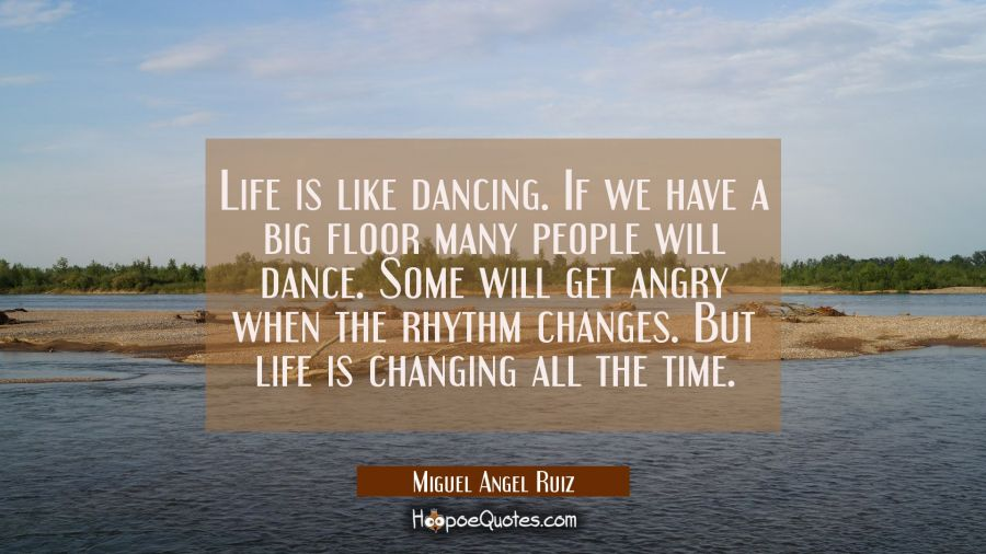 Life is like dancing. If we have a big floor many people will dance. Some will get angry when the r Miguel Angel Ruiz Quotes