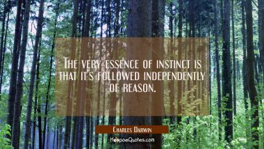The very essence of instinct is that it's followed independently of reason. Charles Darwin Quotes