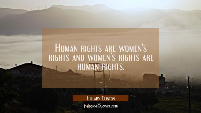 Human rights are women's rights and women's rights are human rights.