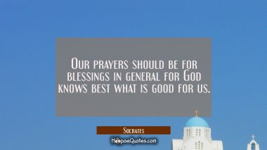 Our prayers should be for blessings in general for God knows best what is good for us.