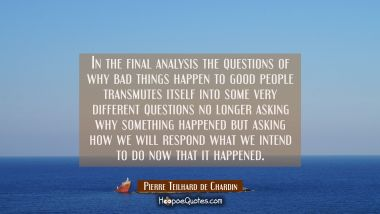 In the final analysis the questions of why bad things happen to good people transmutes itself into