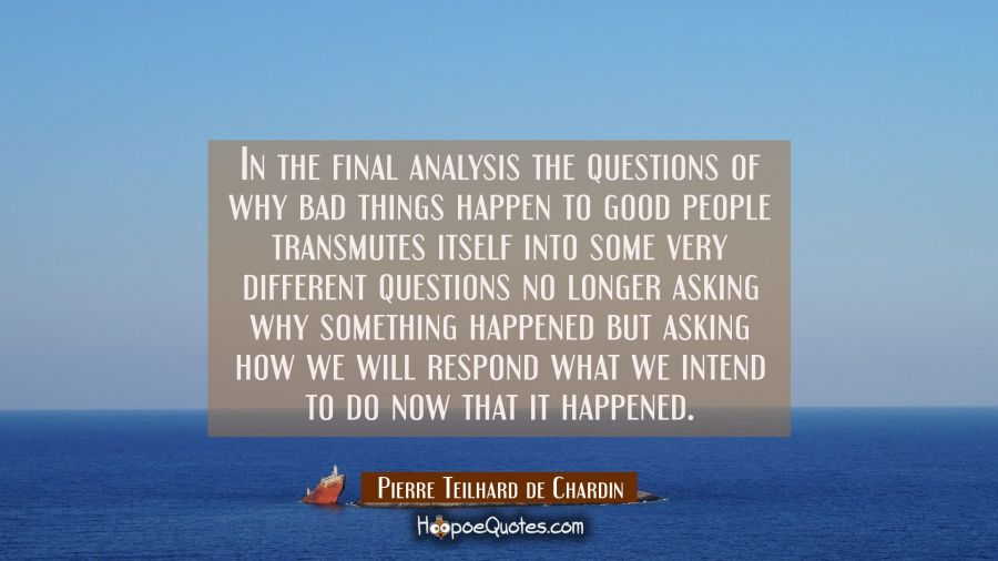 In The Final Analysis The Questions Of Why Bad Things Happen To Good