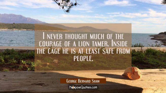 I never thought much of the courage of a lion tamer. Inside the cage he is at least safe from peopl