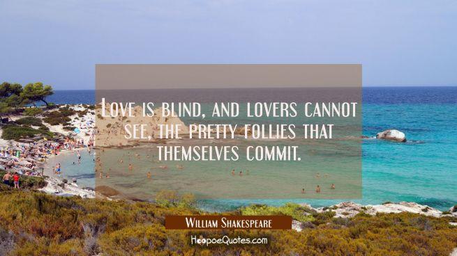 Love is blind, and lovers cannot see, The pretty follies that themselves commit.