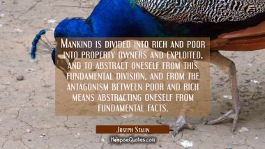 Mankind is divided into rich and poor into property owners and exploited, and to abstract oneself f