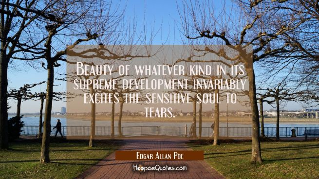 Beauty of whatever kind in its supreme development invariably excites the sensitive soul to tears.