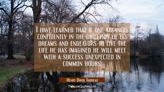 I have learned that if one advances confidently in the direction of his dreams and endeavors to liv