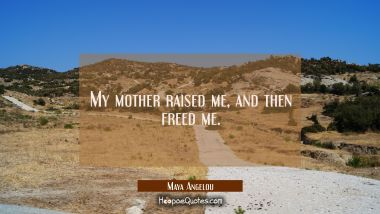 My mother raised me, and then freed me. Maya Angelou Quotes
