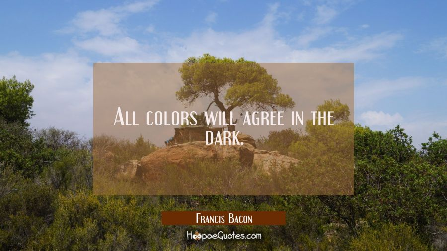 All colors will agree in the dark. Francis Bacon Quotes