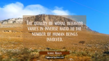 The quality of moral behavior varies in inverse ratio to the number of human beings involved.