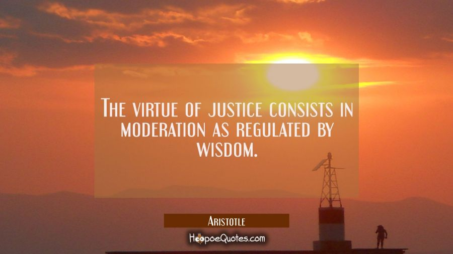 The virtue of justice consists in moderation as regulated by wisdom. Aristotle Quotes