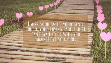 I miss your smile, your gentle touch, your loving care. I just can't wait to be with you again! Love you, girl. I Love You Quotes