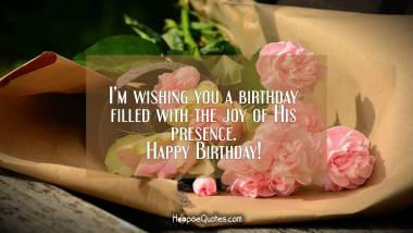 I'm wishing you a birthday filled with the joy of His presence. Happy Birthday! Quotes