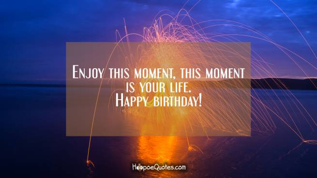 Enjoy this moment, this moment is your life. Happy birthday!