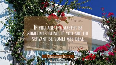 If you are the master be sometimes blind if you are the servant be sometimes deaf.