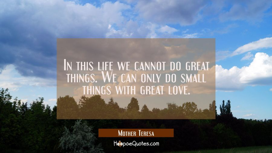 In this life we cannot do great things. We can only do small things with great love. Mother Teresa Quotes