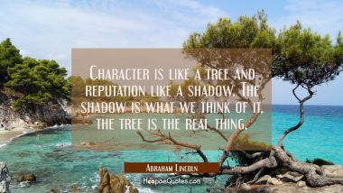 Character is like a tree and reputation like a shadow. The shadow is what we think of it, the tree