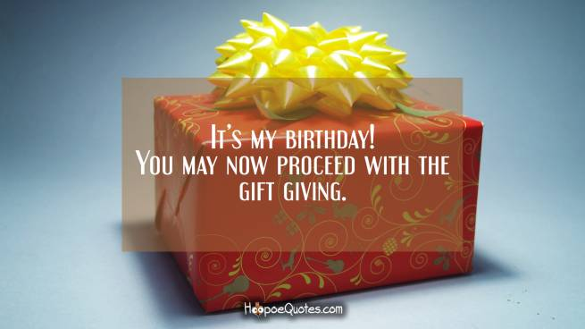 It's my birthday! You may now proceed with the gift giving.