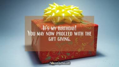 It's my birthday! You may now proceed with the gift giving. Quotes