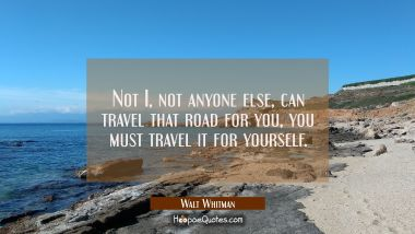 Not I, not anyone else, can travel that road for you, you must travel it for yourself. Walt Whitman Quotes