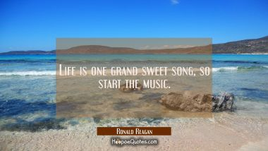 Life is one grand sweet song so start the music.