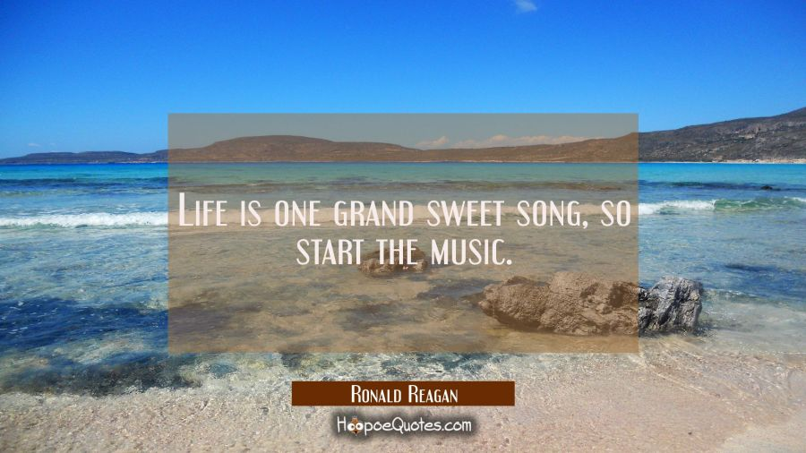 Life Is One Grand Sweet Song So Start The Music. Ronald Reagan Quotes