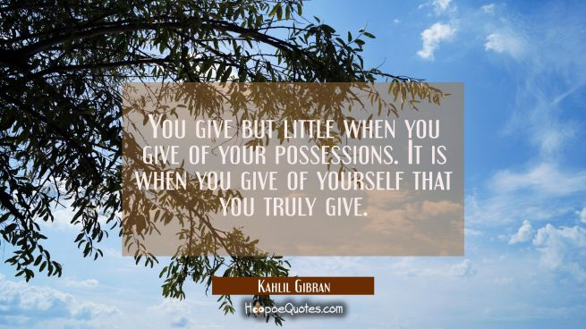You give but little when you give of your possessions. It is when you give of yourself that you tru