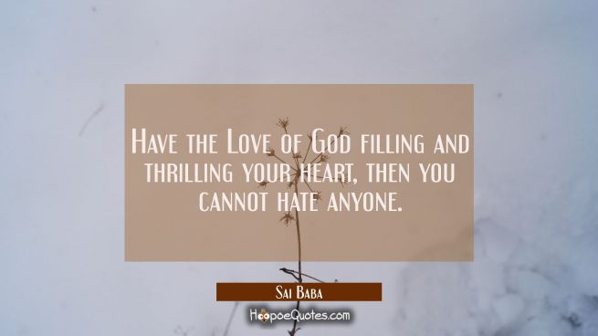Have the Love of God filling and thrilling your heart, then you cannot hate anyone.