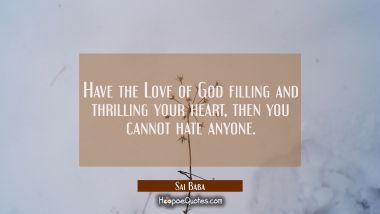 Have the Love of God filling and thrilling your heart, then you cannot hate anyone. Sai Baba Quotes