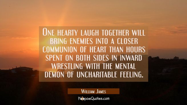 One hearty laugh together will bring enemies into a closer communion of heart than hours spent on b